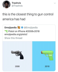 America, Blackpeopletwitter, and Iphone: Trashvis  @Trashvis  this is the closest thing to gun control  america has had  Emojipedia @Emojipedia  Pistol on iPhone #2008v2018  emojipedia.org/pistol/  Show this thread  2008  2018 Amazing progress! (via /r/BlackPeopleTwitter)
