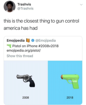 America, Dank, and Iphone: Trashvis  @Trashvis  this is the closest thing to gun control  america has had  Emojipedia @Emojipedia  Pistol on iPhone #2008v2018  emojipedia.org/pistol/  Show this thread  2008  2018 Amazing progress! by Goal1 MORE MEMES