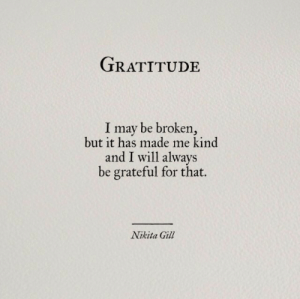 I May Be: TRATITUDE  I may be broken,  but it has made me kind  and I will always  be grateful for that.  Nikita Gil