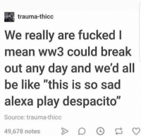 "Be Like, Memes, and Break: trauma-thicc  We really are fucked l  mean ww3 could break  out any day and we'd all  be like ""this is so sad  alexa play despacito""  Source: trauma-thicc  49,678 notesO This is $0 sad AlexA play desapciit via /r/memes https://ift.tt/2oLvs8d"