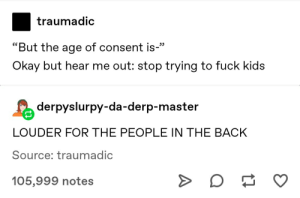 """just numbers: traumadic  """"But the age of consent is-""""  Okay but hear me out: stop trying to fuck kids  derpyslurpy-da-derp-master  LOUDER FOR THE PEOPLE IN THE BACK  Source: traumadic  105,999 notes just numbers"""