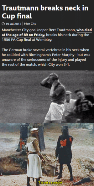When you beat the final boss with 1hp left: Trautmann breaks neck in  Cup final  O 19 Jul 2013 | Man City  Manchester City goalkeeper Bert Trautmann, who died  at the age of 89 on Friday, breaks his neck during the  1956 FA Cup final at Wembley.  The German broke several vertebrae in his neck when  he collided with Birmingham's Peter Murphy - but was  unaware of the seriousness of the injury and played  the rest of the match, which City won 3-1.  Tis buta scratch! When you beat the final boss with 1hp left