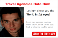 Learn The Truth Now: Travel Agencies Hate Him!  Let him show you the  World in his eyes!  Local man exposes shocking  travel secret. Learn the no cost  trick of showing you the world.  LEARN THE TRUTH NOW