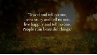 "8-): Travel and tell no one,  live a story and tell no one,  live happily and tell no one.  People ruin beautiful things.""  KOR LESS HAN 8-)"