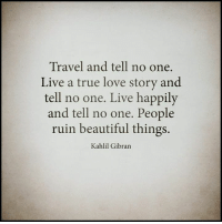 tell no one: Travel and tell no one.  Live a true love story and  tell no one. Live happily  and tell no one. People  ruin beautiful things.  Kahlil Gibran