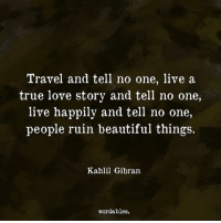 tell no one: Travel and tell no one, live a  true love story and tell no one,  live happily and tell no one,  people ruin beautiful things.  Kahlil Gibran  wordables.