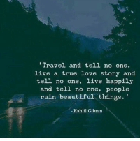 tell no one: Travel and tell no one,  live a true love story and  tell no one, live happily  and tell no one, people  ruin beautiful things.'  - Kahlil Gibran