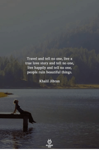 tell no one: Travel and tell no one, live a  true love story and tell no one,  live happily and tell no one,  people ruin beautiful things.  Khalil Jibran  RELATIONGHP  ti ES