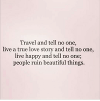 tell no one: Travel and tell no one,  live a true love story and tell no one,  live happy and tell no one;  people ruin beautiful things.
