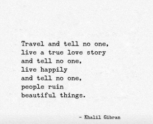 tell no one: Travel and tell no one,  live a true love story  and tell no one,  live happily  and tell no one,  people ruin  beautiful things.  Khalil Gibran