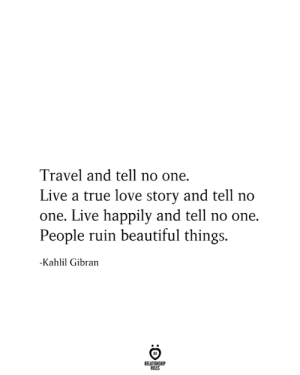 tell no one: Travel and tell no one.  Live a true love story and tell no  one. Live happily and tell no one.  People ruin beautiful things.  -Kahlil Gibran  RELATIONSHIP  RULES
