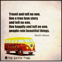 :): Travel and tell no one,  live a true love story  and tell no one,  live happily andtell no one,  people ruin beautiful things.  Khalil Gibran  PEACE  THE EARTH TRIBE :)