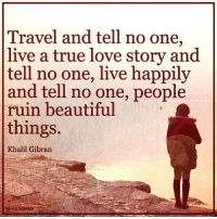 TheGoodQuote spiritscienceofficial: Travel and tell no one,  live a true love story and  tell no one, live happily  and tell no one, people  ruin beautiful  things.  Khalil Gibran TheGoodQuote spiritscienceofficial