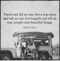 tell no one: Travel and tell no one, live a true story  and tell no one, live happily and tell no  one, people ruin beautiful things.  Khalil Gibran