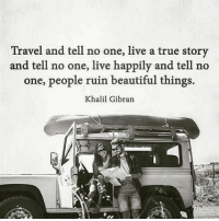Live a true story: Travel and tell no one, live a true story  and tell no one, live happily and tell no  one, people ruin beautiful things.  Khalil Gibran Live a true story