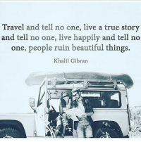 💯🙌🏼🙌🏼🙌🏼 REPOST @wet_words 💖: Travel and tell no one, live a true story  and tell no one, live happily and tell no  one, people ruin beautiful things.  Khalil Gibran 💯🙌🏼🙌🏼🙌🏼 REPOST @wet_words 💖