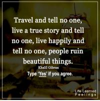 <3 #LifeLearnedFeelings: Travel and tell no one,  live a true story and tell  no one, live happily and  tell no one, people ruin  beautiful things  Khalil Gibran  Type 'Yes' if you agree.  Life Learned  F e e l i n g s <3 #LifeLearnedFeelings