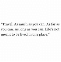 "Travel, Can, and One: ""Travel. As much as you can. As far as  you can. As long as you can. Life's not  meant to be lived in one place.""  93"