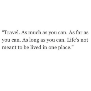 "http://iglovequotes.net/: ""Travel. As much as you can. As far as  you can. As long as you can. Life's not  meant to be lived in one place.""  95 http://iglovequotes.net/"