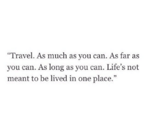"As Far As: ""Travel. As much as you can. As far as  you can. As long as you can. Life's not  meant to be lived in one place.""  95"
