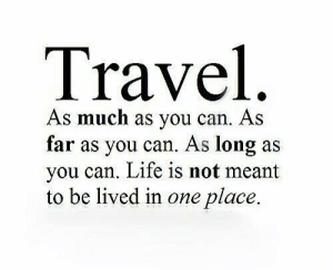 As Far As: Travel  As much as you can. As  far as you can. As long as  you can. Life is not meant  to be lived in one place.
