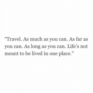 "As Far As: Travel. As much as you can. As far as  you can. As long as you can. Life's not  meant to be lived in one place.""  95"