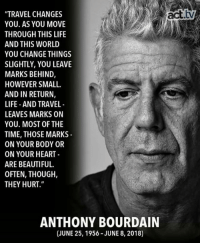 "We will miss you, Anthony Bourdain.  National Suicide Prevention Lifeline Call 1-800-273-8255 Act.tv: ""TRAVEL CHANGES  YOU. AS YOU MOVE  THROUGH THIS LIFE  AND THIS WORLD  YOU CHANGE THINGS  SLIGHTLY, YOU LEAVE  MARKS BEHIND,  HOWEVER SMALL  AND IN RETURN,  LIFE AND TRAVEL  LEAVES MARKS ON  YOU. MOST OF THE  TIME, THOSE MARKS  ON YOUR BODY OR  ON YOUR HEART  ARE BEAUTIFUL.  OFTEN, THOUGH,  THEY HURT.""  ANTHONY BOURDAIN  (JUNE 25, 1956-JUNE 8, 2018) We will miss you, Anthony Bourdain.  National Suicide Prevention Lifeline Call 1-800-273-8255 Act.tv"