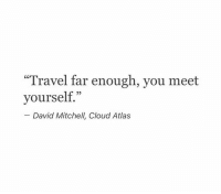 "RT @Poemsweb:: ""Travel far enough, you meet  yourself""  David Mitchell, Cloud Atlas RT @Poemsweb:"