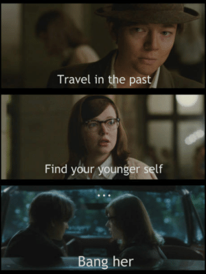 How To, Travel, and Watch: Travel in the past  Find your younger self  Bang her How to literally f*ck yourself, step by step is not accurate (you need to watch predestination)