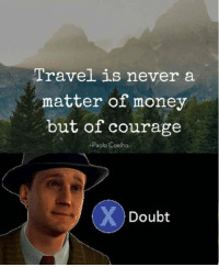 9gag, Memes, and Money: Travel is never a  matter of money  but of courage  -Paolo Coelho  Doubt Sorry but courage won't pay you plane tickets. Follow @9gag 9gag travel money pooraf