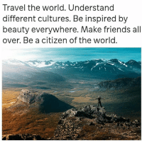 thegoodquote 🌻: Travel the world. Understand  different cultures. Be inspired by  beauty everywhere. Make friends all  over. Be a citizen of the world thegoodquote 🌻