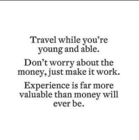 Work Experience: Travel while vou're  young and able.  Don't worry about the  money, just make it work.  Experience is far more  valuable than money will  ever be.