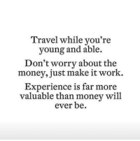 Money, Work, and Http: Travel while you're  young and able.  Don't worry about the  money, just make it work.  Experience is far more  valuable than money will  ever be. http://iglovequotes.net/