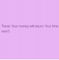 Money, Time, and Travel: Travel. Your money will return. Your time  won't. This is so important! 👏🏽 Plan a trip ✈️ (@tinderonians 🔥 @thewickedpink 💕)