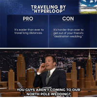 """<p><b><a href=""""https://www.youtube.com/watch?v=2l_VZMRHw-g"""" target=""""_blank"""">Jimmy weighs the Pros and Cons of traveling by""""Hyperloop.""""</a></b></p>: TRAVELING BY  HYPERLOOP""""  PRO  CON  It's easier than ever to  travel long distances  It's harder than ever to  get out of your friend's  destination wedding.  YOU GUYS AREN'T COMING TO OUR  NORTH POLE WEDDING? <p><b><a href=""""https://www.youtube.com/watch?v=2l_VZMRHw-g"""" target=""""_blank"""">Jimmy weighs the Pros and Cons of traveling by""""Hyperloop.""""</a></b></p>"""