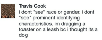 """Race, Thought, and Gender: Travis Cook  i dont """"see"""" race or gender. i dont  """"see"""" prominent identifying  characteristics. im dragging a  toaster on a leash bc i thought its a  dog"""