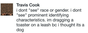 "Race, Thought, and Gender: Travis Cook  i dont ""see"" race or gender. i dont  ""see"" prominent identifying  characteristics. im dragging a  toaster on a leash bc i thought its a  dog"
