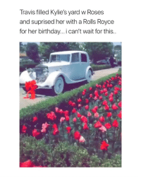 Birthday, Cute, and Fucking: Travis filled Kylie's yard w Roses  and suprised her with a Rolls Royce  for her birthday... i can't wait for this.. THIS IS SO FUCKING CUTE I LOVE THEM