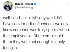 And that's when they peaked.: Travis Helwig  @travishelwig  NO KEW  FRIP  well kids, back in MY day we didn't  have social media influencers. we only  knew someone was truly special when  the employees at Abercrombie told  them they were hot enough to apply  for a job. And that's when they peaked.