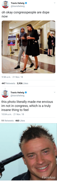 Dope, Head, and Tumblr: Travis Helwig  @travishelwig  oh okay congresspeople are dope  now  ORIENTATION EVENT  9:58 a.m. 21 Nov. 18  447 Retweets 3,936 Likes   Travis Helwig Φ  @travishelwig  this photo literally made me envious  im not in congress, which is a truly  insane thing to feel  10:04 a.m. 21 Nov. 18  11 Retweets 460 Likes   FaceApp friendly-neighborhood-patriarch:  lornagonigall: meanguerita:  casualdadcore:  MAAM MAY I HAVE SOME COOCHIE PLEASE  Now they LITERALLY wanna lick those boots.    they're just…walking..and holding coffee……  but thems WOMEN, and NOT WHITE, and ONE IS WEARING SOMETHING THAT SMELLS LIKE MINORITY  Congress finally found the secret formula of making people slobber all over your boots: minority bingo. What corruption? What kickbacks? What government conspiracies? Pretty brown lady have scarf on head ooga ooga vagina person do the Congress yay!