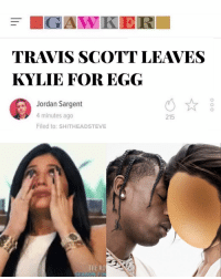 It was only a matter of time @world_record_egg: TRAVIS SCOTT LEAVES  KYLIE FOR EGG  Jordan Sargent  4 minutes ago  Filed to: SHITHEADSTEVE  215  THE RO It was only a matter of time @world_record_egg