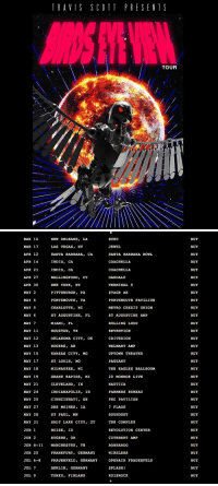 "Travis Scott announces his new tour ""Birds eye View"" https://t.co/rChjYUy2Nc: TRAVIS SCOTT PRESENT S  TOUR   MAR 10  NEW ORLEANS  MAR 17  LAS VEGAS  NV  APR 12  SANTA BARBARA  CA.  INDIO, CA  APR 14  INDIO, CA  APR 21  APR 27  WALLINGFORD  CT  APR 30  NEW YORK  NY  MAY 2  PITTSBURGH, PA  MAY 4  PORTSMOUTH, VA  MAY 5  CHARLOTTE  NC  MAY 6  ST AUGUSTINE  FL  MAY 7  MIAMI  FL  MAY 11  HOUSTON, TX  MAY 12  OKLAHOMA CITY  OK  MAY 13  ROGERS  MAY 15  KANSAS CITY, MO  ST LOUIS, MO  MAY 17  MAY 18  MILWAUKEE  WI  MAY 19  GRAND RAPIDS  MI  MAY 21  CLEVELAND  IN  MAY 24  INDIANAPOLIS  IN  MAY 25  CINNCINNATI  OH  MAY 27  DES MOINES  IA  ST PAUL, MN  MAY 28  MAY 31  SALT LAKE CITY  UT  BOISE  ID  JUN 1  JUN 2  EUGENE  OR  JUN 8-11 MANCHESTER  TN  JUN 25  FRANKFURT  GERMANY  JUL 6-8  FRAUENFELD, GERMANY  JUL 7  GERMANY  BERLIN  JUL 9  TURKU  FINLAND  BUKU  JEWEL  SANTA BARBARA BOWL  COACHELLA  COACHELLA  OAKDALE  TERMINAL 5  STAGE AE  PORTSMOUTH PAVILION  METRO CREDIT UNION  ST AUGUSTINE AMP  ROLLING LOUD  REVENTION  CRITERION  WALMART AMP  UPTOWN THEATER  PAGEANT  THE EAGLES BALLROOM  20 MONROE LIVE  NAUTICA  FARMERS BUREAU  PNC PAVILION  7 FLAGS  SOUND SET  THE COMPLEX  REVOLUTION CENTER  CUTHBERT AMP  BONNAROO  WIRELESS  OPEN AIR FRAUENFELD  SPLASH  RUISROCK  BUY  BUY  BUY  BUY  BUY  BUY  BUY  BUY  BUY  BUY  BUY  BUY  BUY  BUY  BUY  BUY  BUY  BUY  BUY  BUY  BUY  BUY  BUY  BUY  BUY  BUY  BUY  BUY  BUY  BUY  BUY  BUY Travis Scott announces his new tour ""Birds eye View"" https://t.co/rChjYUy2Nc"