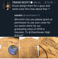 School, Travis Scott, and Houston: TRAVIS SCOTT@trvis... . 9/12/18  Ill just design them for u guys and  send a box thru how about that.?  sandra @sandraamv11  @trvisXX Can you please grant us  permission to use your cover for  our senior shirts for our  graduating class of 2019 in  Houston, Tx @ Eisenhower High  School?  WISH SENIORS  YOU ISENH WER  WERE  ID  HIGH  ENJOY THIE RIDE Travis Scott comes through for Houston high school