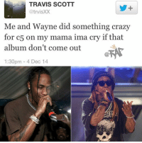 Crazy, Friends, and Memes: TRAVIS SCOTT  @trvisXX  1t  Me and Wayne did something crazy  for c5 on my mama ima cry if that  album don't come outR  1:30pm 4 Dec 14 Who remembers this tweet⁉️ Follow @bars for more ➡️ DM 5 FRIENDS