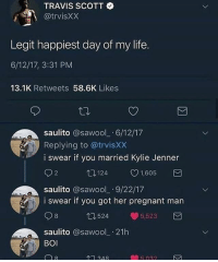 Kylie Jenner, Life, and Memes: TRAVIS SCOTT ~  @trvisXX  Legit happiest day of my life.  6/12/17, 3:31 PM  13.1K Retweets 58.6K Likes  saulito @sawool 6/12/17  Replying to @trvisXX  i swear if you married Kylie Jenner  1,605  saulito @sawool_ 9/22/17  i swear if you got her pregnant man  8  524  5523  saulito @sawool_ 21h  BOl I like traps but not these kind