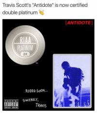 "Antidote, Soon..., and Travis Scott: Travis Scott's ""Antidote"" is now certified  double platinum  ANTIDOTE]  RIAA  PLATINUM  2X  RODEO SOON...  PARENTAL  SINCERELY,  ADVISORY  TRAVIS  EIPIIGII CINIENI Don't you open up that window 💨 Congrats Travis Scott! 🔥 https://t.co/VeBdZ81ij3"