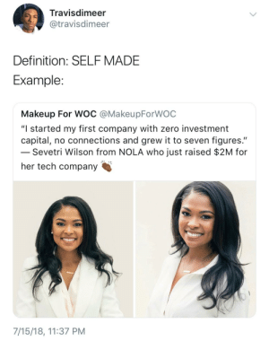 "Makeup, Zero, and Black: Travisdimeer  @travisdimeer  Definition: SELFMADE  Example  Makeup For WOC @MakeupForWOC  ""I started my first company with zero investment  capital, no connections and grew it to seven figures.""  Sevetri Wilson from NOLA who just raised $2M for  her tech company  7/15/18, 11:37 PM Black Excellence!"