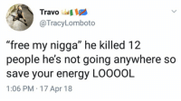 "Chill, Energy, and My Nigga: Travo  @TracyLomboto  ""free my nigga"" he killed 12  people he's not going anywhere so  save your energy LOOOOL  1:06 PM 17 Apr 18 Smh.. chill y'all 😂🤦‍♂️ https://t.co/f6fzLFBICG"