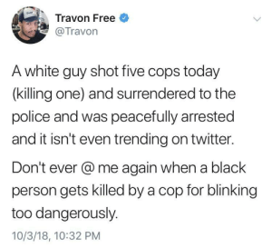 Dank, Memes, and Police: Travon Free  Travon  A white guy shot five cops today  (killing one) and surrendered to the  police and was peacefully arrested  and it isn't even trending on twitter.  Don't ever @me again when a black  person gets killed by a cop for blinking  too dangerously.  10/3/18, 10:32 PM Sounds about white by schatz_rashad MORE MEMES