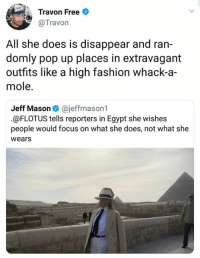 Fashion, Memes, and Pop: Travon Free  @Travon  All she does is disappear and ran-  domly pop up places in extravagant  outfits like a high fashion whack-a-  mole.  Jeff Mason @jeffmason1  @FLOTUS tells reporters in Egypt she wishes  people would focus on what she does, not what she  wears